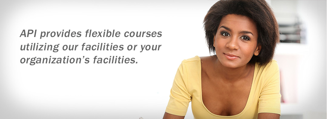 API provides flexible courses utilizing our facilities or your organization's facilities.